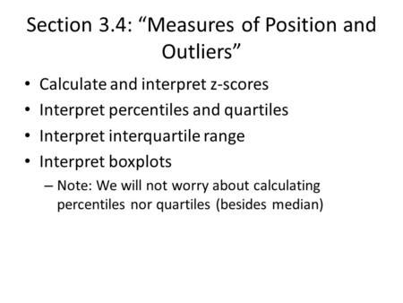 "Section 3.4: ""Measures of Position and Outliers"" Calculate and interpret z-scores Interpret percentiles and quartiles Interpret interquartile range Interpret."