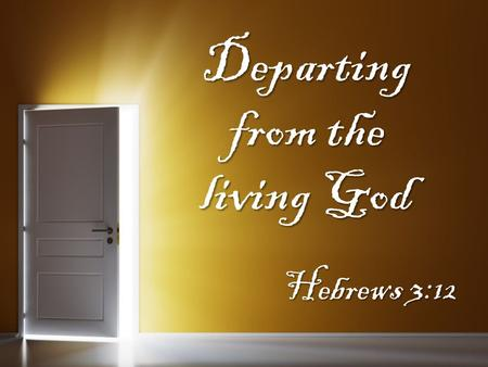 Departing from the living God Hebrews 3:12. What happens When you Depart from God? You depart from your duties to worship God You depart from your duties.