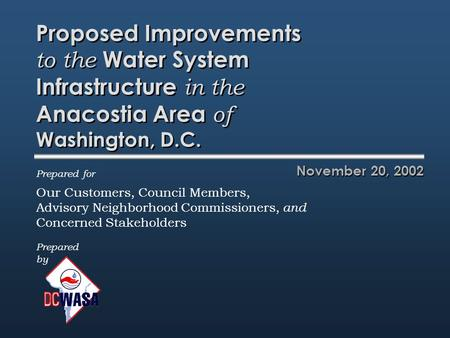 Proposed Improvements to the Water System Infrastructure in the Anacostia Area of Washington, D.C. November 20, 2002 Prepared by Prepared for Our Customers,