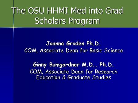 The OSU HHMI Med into Grad Scholars Program Joanna Groden Ph.D. COM, Associate Dean for Basic Science Ginny Bumgardner M.D., Ph.D. COM, Associate Dean.