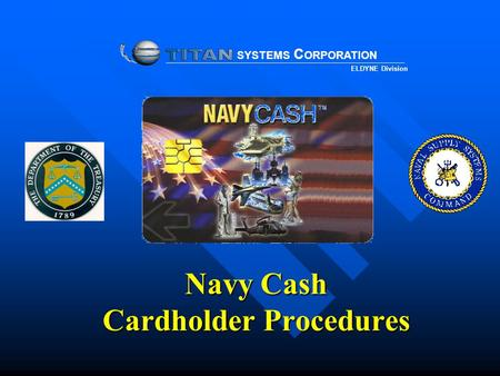 Navy Cash Cardholder Procedures SYSTEMS C ORPORATION ELDYNE Division.
