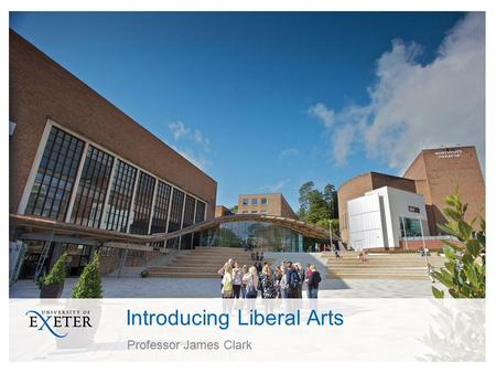 Introducing Liberal Arts Professor James Clark. What is Liberal Arts? An approach to your studies ensuring specialisation connected with subjects and.