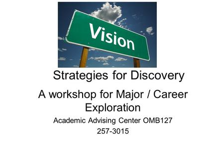 Strategies for Discovery A workshop for Major / Career Exploration Academic Advising Center OMB127 257-3015.