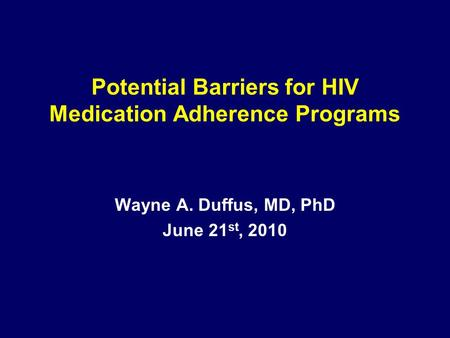 Potential Barriers for HIV Medication Adherence Programs Wayne A. Duffus, MD, PhD June 21 st, 2010.