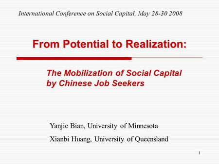 1 From Potential to Realization: The Mobilization of Social Capital by Chinese Job Seekers Yanjie Bian, University of Minnesota Xianbi Huang, University.