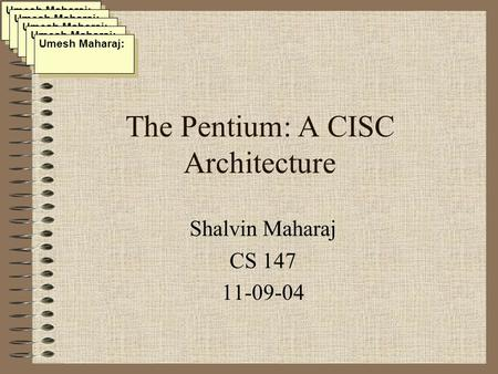 The Pentium: A CISC Architecture Shalvin Maharaj CS 147 11-09-04 Umesh Maharaj: