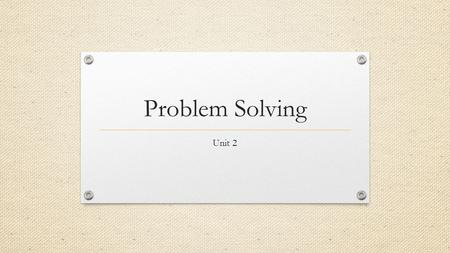 Problem Solving Unit 2. Problem Solving 1. Define the problem – What is the problem? 2. Generate possible solutions – What are some things I can do to.