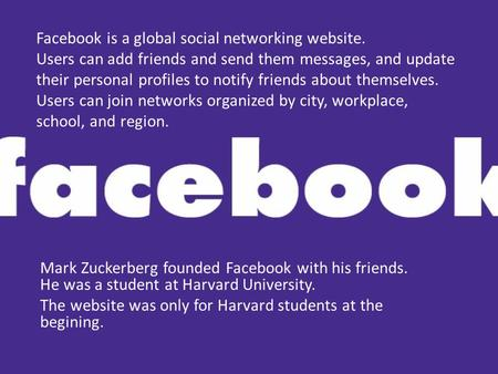 Facebook is a global social networking website. Users can add friends and send them messages, and update their personal profiles to notify friends about.