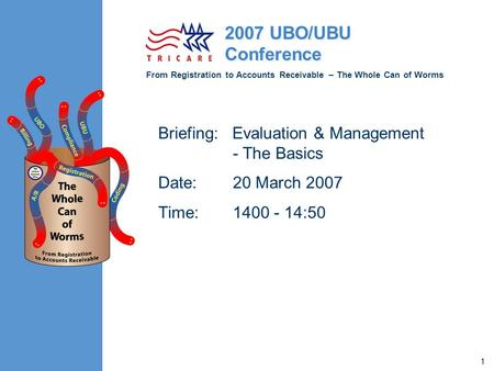 From Registration to Accounts Receivable – The Whole Can of Worms 2007 UBO/UBU Conference 1 Briefing: Evaluation & Management - The Basics Date:20 March.
