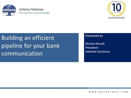 Www.axletrees.com Axletree Solutions Our expertise, your advantage Building an efficient pipeline for your bank communication Presented by Mohan Murali.