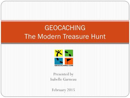 Presented by Isabelle Garneau February 2015 GEOCACHING The Modern Treasure Hunt.