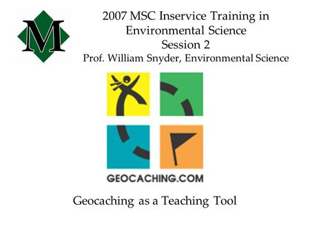 2007 MSC Inservice Training in Environmental Science Session 2 Prof. William Snyder, Environmental Science Geocaching as a Teaching Tool.
