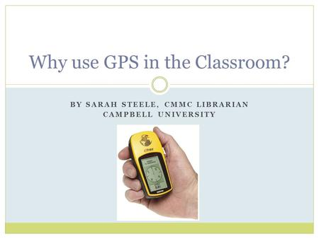 BY SARAH STEELE, CMMC LIBRARIAN CAMPBELL UNIVERSITY Why use GPS in the Classroom?