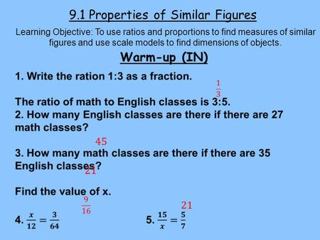 9.1 Properties of Similar Figures Learning Objective: To use ratios and proportions to find measures of similar figures and use scale models to find dimensions.
