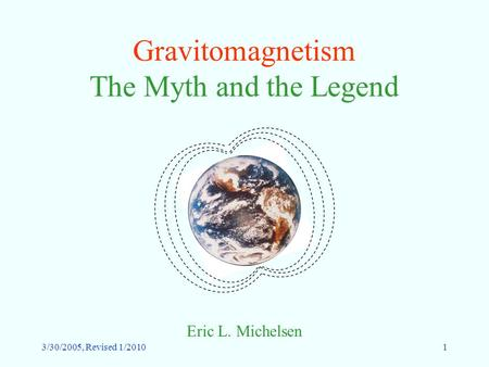 3/30/2005, Revised 1/20101 Gravitomagnetism The Myth and the Legend Eric L. Michelsen.