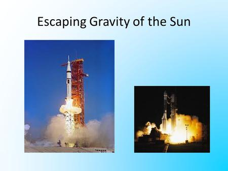 Escaping Gravity of the Sun. Escape Velocity In order to get to the moon, you have to escape the gravity of the earth. To get past Pluto you have to escape.