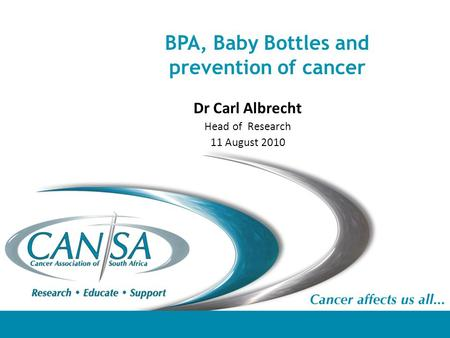 BPA, Baby Bottles and prevention of cancer Dr Carl Albrecht Head of Research 11 August 2010.