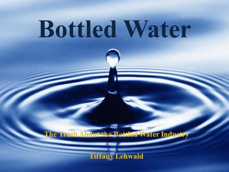 Bottled Water The Truth About the Bottled Water Industry Tiffany Lehwald.