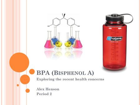 BPA (B ISPHENOL A) Exploring the recent health concerns Alex Henson Period 2.