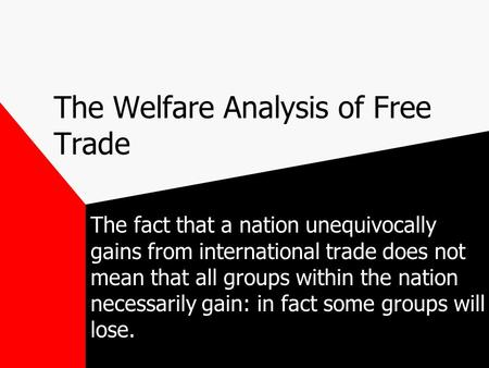 The Welfare Analysis of Free Trade The fact that a nation unequivocally gains from international trade does not mean that all groups within the nation.