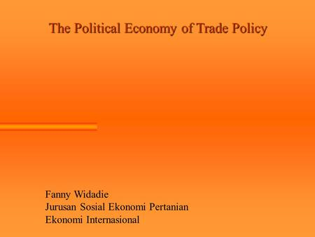 The Political Economy of Trade Policy Fanny Widadie Jurusan Sosial Ekonomi Pertanian Ekonomi Internasional.