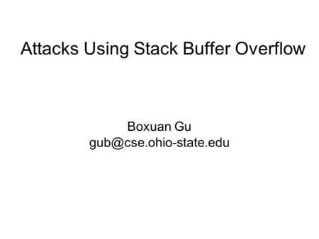 Attacks Using Stack Buffer Overflow Boxuan Gu