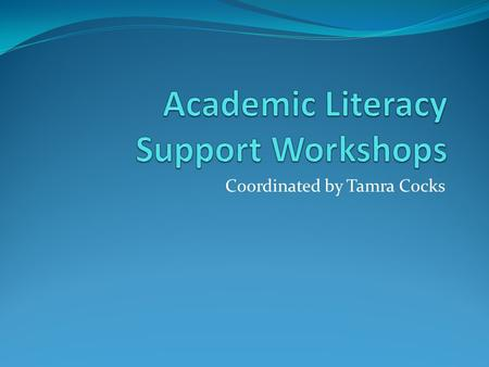 Coordinated by Tamra Cocks. What are the workshops? The workshops are designed to: Build upon your literacy skills and support you in your studies at.