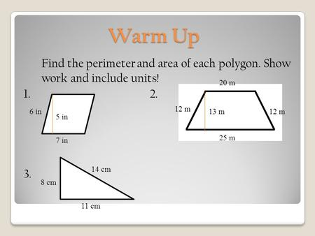 Warm Up Find the perimeter and area of each polygon. Show work and include units! 1. 2. 3. 7 in 6 in 5 in 25 m 20 m 12 m 13 m 14 cm 11 cm 8 cm.