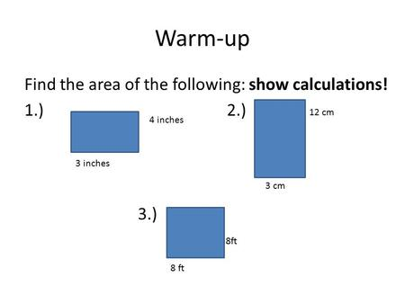 Warm-up Find the area of the following: show calculations! 1.)2.) 3.) 4 inches 8 ft 12 cm 8ft 3 cm 3 inches.