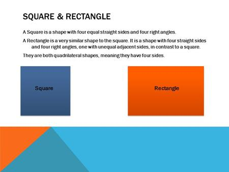 SQUARE & RECTANGLE A Square is a shape with four equal straight sides and four right angles. A Rectangle is a very similar shape to the square. It is a.