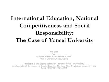 International Education, National Competitiveness and Social Responsibility: The Case of Yonsei University Yul Sohn Dean Graduate School of International.