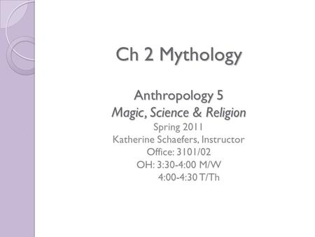 Ch 2 Mythology Anthropology 5 Magic, Science & Religion Ch 2 Mythology Anthropology 5 Magic, Science & Religion Spring 2011 Katherine Schaefers, Instructor.