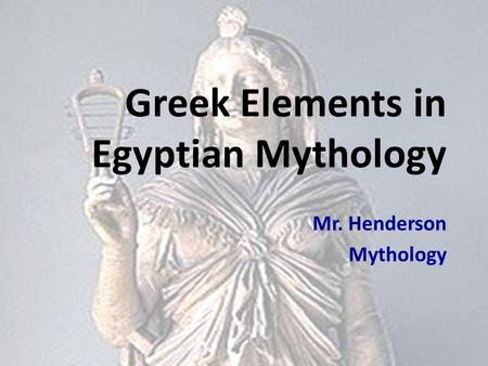 Greek Elements in Egyptian Mythology Mr. Henderson Mythology.