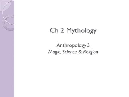 Ch 2 Mythology Anthropology 5 Magic, Science & Religion Ch 2 Mythology Anthropology 5 Magic, Science & Religion.