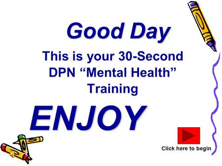 "Good Day This is your 30-Second DPN ""Mental Health"" Training ENJOY Click here to begin."
