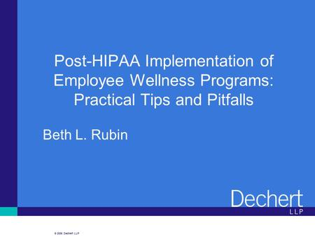 © 2006 Dechert LLP Post-HIPAA Implementation of Employee Wellness Programs: Practical Tips and Pitfalls Beth L. Rubin.