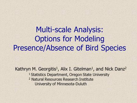 Multi-scale Analysis: Options for Modeling Presence/Absence of Bird Species Kathryn M. Georgitis 1, Alix I. Gitelman 1, and Nick Danz 2 1 Statistics Department,