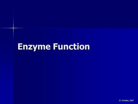 Enzyme Function D. Crowley, 2007. Enzyme Function To know what can affect how well an enzyme works To know what can affect how well an enzyme works.