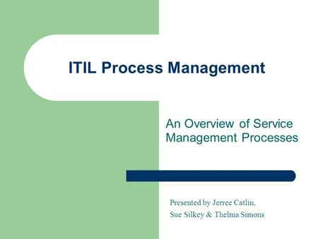 ITIL Process Management An Overview of Service Management Processes Presented by Jerree Catlin, Sue Silkey & Thelma Simons.