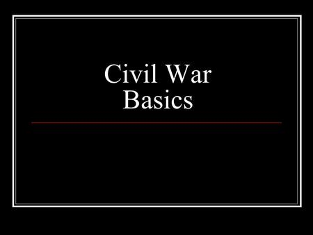 Civil War Basics. Dates: April 12, 1861 to April 9, 1865.