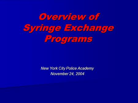 Overview of Syringe Exchange Programs New York City Police Academy November 24, 2004.