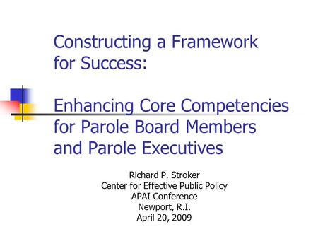 Constructing a Framework for Success: Enhancing Core Competencies for Parole Board Members and Parole Executives Richard P. Stroker Center for Effective.