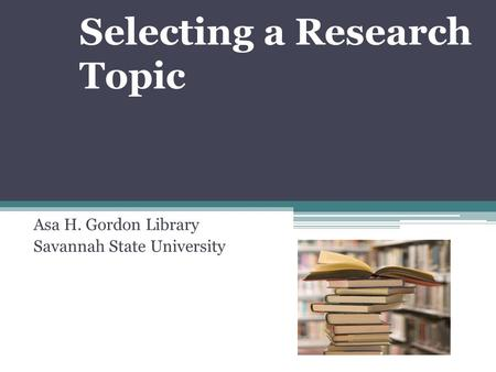 Selecting a Research Topic Asa H. Gordon Library Savannah State University.