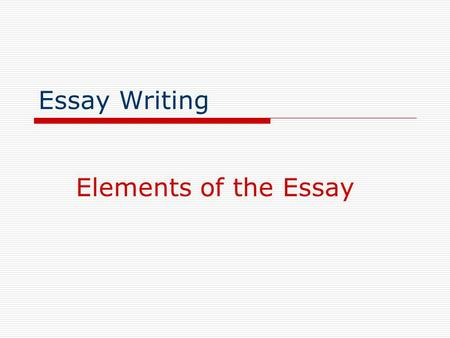 Essay Writing Elements of the Essay.