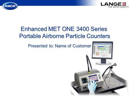 Presented to: Name of Customer Enhanced MET ONE 3400 Series Portable Airborne Particle Counters.