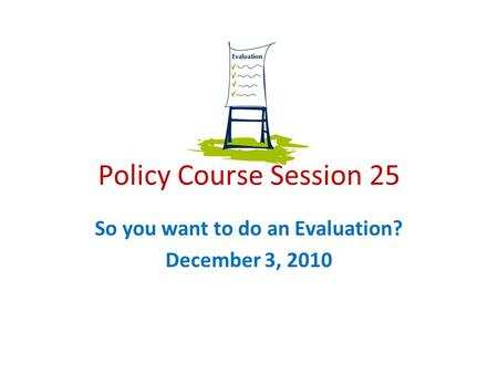 Policy Course Session 25 So you want to do an Evaluation? December 3, 2010.
