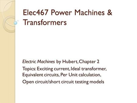 Elec467 Power Machines & Transformers Electric Machines by Hubert, Chapter 2 Topics: Exciting current, Ideal transformer, Equivalent circuits, Per Unit.