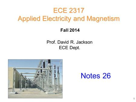 Prof. David R. Jackson ECE Dept. Fall 2014 Notes 26 ECE 2317 Applied Electricity and Magnetism 1.