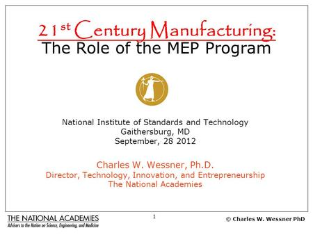 21 st Century Manufacturing: The Role of the MEP Program National Institute of Standards and Technology Gaithersburg, MD September, 28 2012 Charles W.