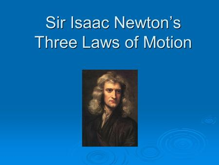 "Sir Isaac Newton's Three Laws of Motion. Newton's First Law of Motion "" Every object in a state of uniform motion tends to remain in that state of motion."